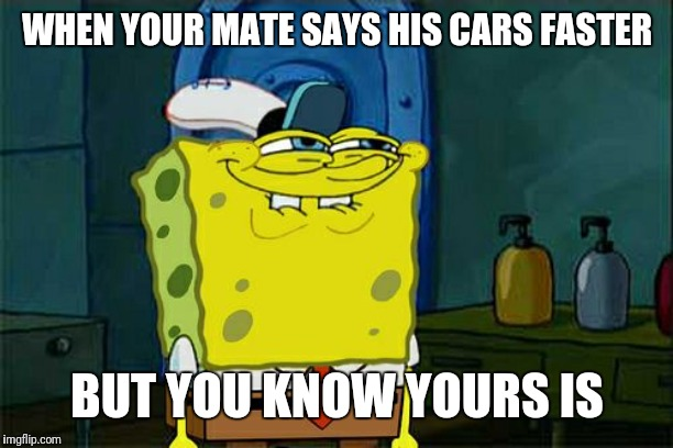 Dont You Squidward Meme | WHEN YOUR MATE SAYS HIS CARS FASTER BUT YOU KNOW YOURS IS | image tagged in memes,dont you squidward | made w/ Imgflip meme maker