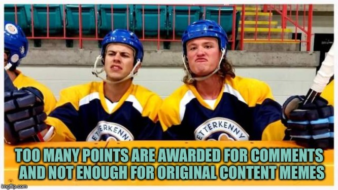 TOO MANY POINTS ARE AWARDED FOR COMMENTS  AND NOT ENOUGH FOR ORIGINAL CONTENT MEMES | image tagged in letterkenny hockey hecklers | made w/ Imgflip meme maker