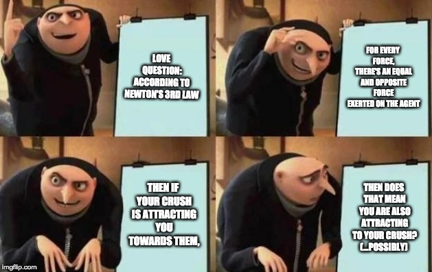 Gru's Plan | LOVE QUESTION: ACCORDING TO NEWTON'S 3RD LAW FOR EVERY FORCE, THERE'S AN EQUAL AND OPPOSITE FORCE EXERTED ON THE AGENT THEN IF YOUR CRUSH IS | image tagged in gru's plan | made w/ Imgflip meme maker