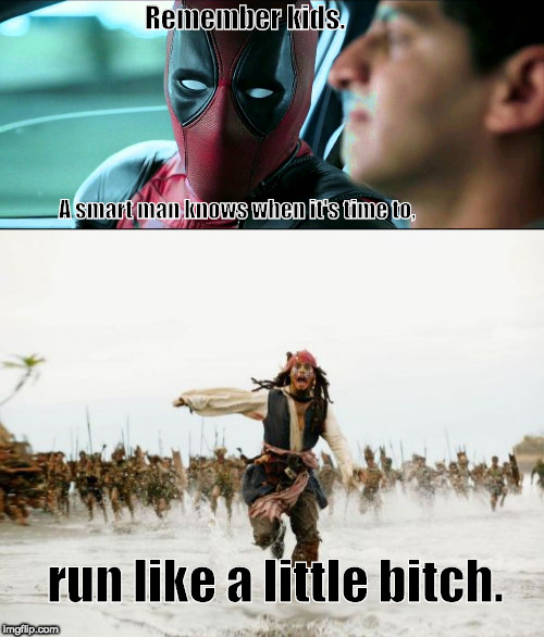 Remember kids. A smart man knows when it's time to, run like a little b**ch. | image tagged in memes,jack sparrow being chased,deadpool,taxi | made w/ Imgflip meme maker