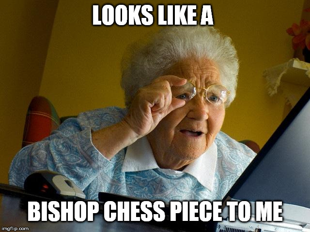 Grandma Finds The Internet Meme | LOOKS LIKE A BISHOP CHESS PIECE TO ME | image tagged in memes,grandma finds the internet | made w/ Imgflip meme maker
