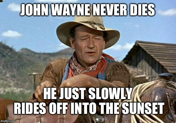 John wayne | JOHN WAYNE NEVER DIES HE JUST SLOWLY RIDES OFF INTO THE SUNSET | image tagged in john wayne | made w/ Imgflip meme maker