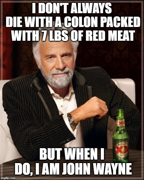 Making an impact, one meme at a time. | I DON'T ALWAYS DIE WITH A COLON PACKED WITH 7 LBS OF RED MEAT BUT WHEN I DO, I AM JOHN WAYNE | image tagged in memes,the most interesting man in the world | made w/ Imgflip meme maker