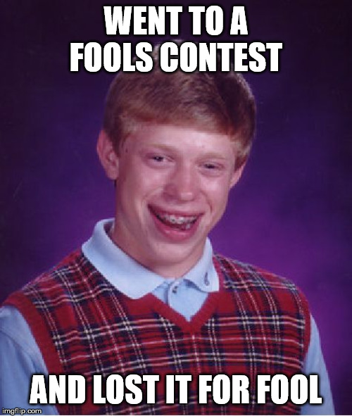 Bad Luck Brian | WENT TO A FOOLS CONTEST AND LOST IT FOR FOOL | image tagged in memes,bad luck brian | made w/ Imgflip meme maker