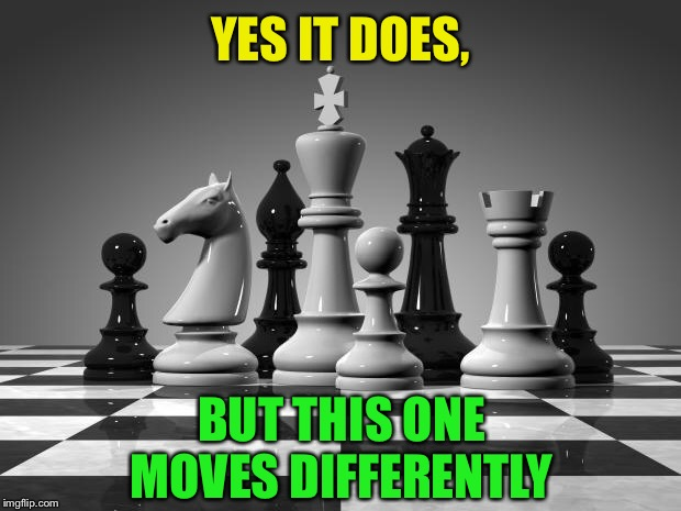 chess pieces | YES IT DOES, BUT THIS ONE MOVES DIFFERENTLY | image tagged in chess pieces | made w/ Imgflip meme maker