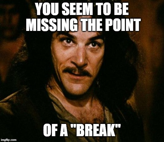 "Inigo Montoya | YOU SEEM TO BE MISSING THE POINT OF A ""BREAK"" 
