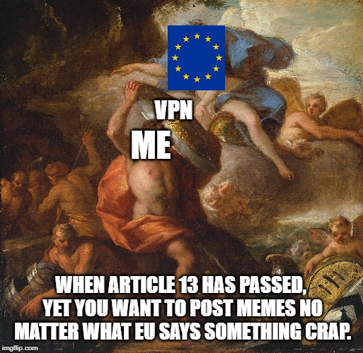 Get VPN | VPN ME WHEN ARTICLE 13 HAS PASSED, YET YOU WANT TO POST MEMES NO MATTER WHAT EU SAYS SOMETHING CRAP. | image tagged in eu,article 13 | made w/ Imgflip meme maker