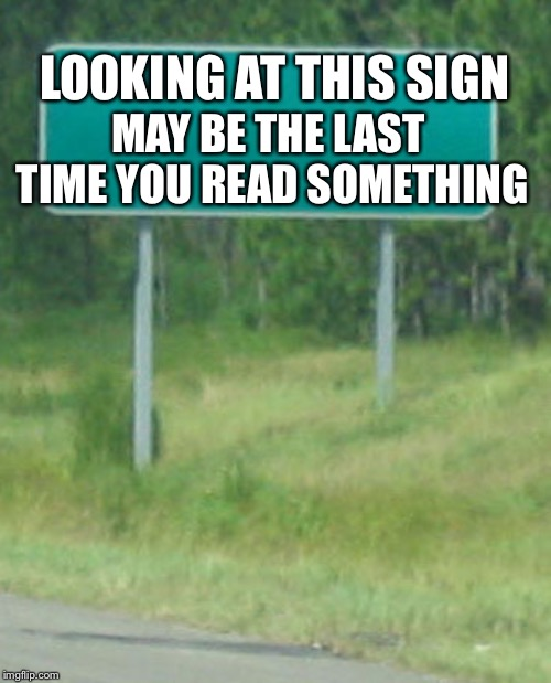Green Road sign blank | LOOKING AT THIS SIGN MAY BE THE LAST TIME YOU READ SOMETHING | image tagged in green road sign blank | made w/ Imgflip meme maker