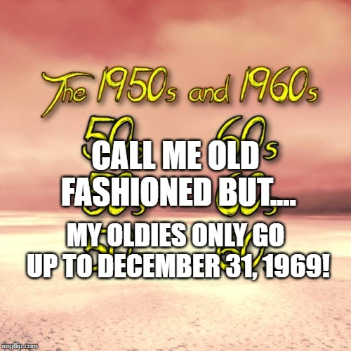 CALL ME OLD FASHIONED BUT.... MY OLDIES ONLY GO UP TO DECEMBER 31, 1969! | image tagged in fun | made w/ Imgflip meme maker