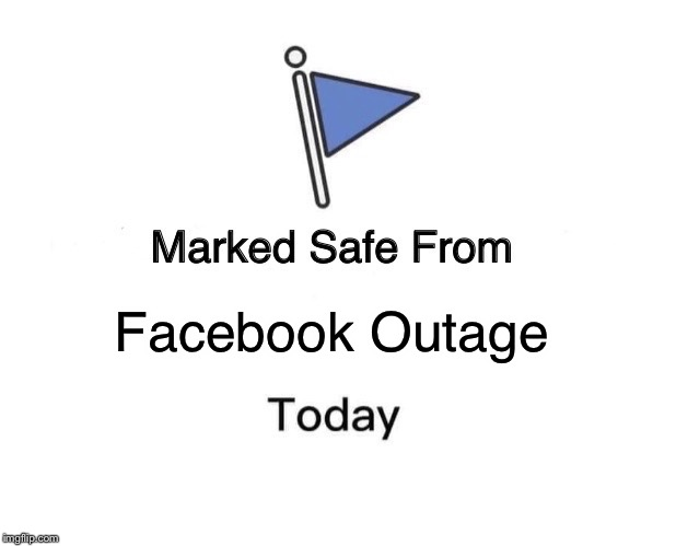 Facebook Outage 4/14/2019 | Facebook Outage | image tagged in memes,marked safe from | made w/ Imgflip meme maker