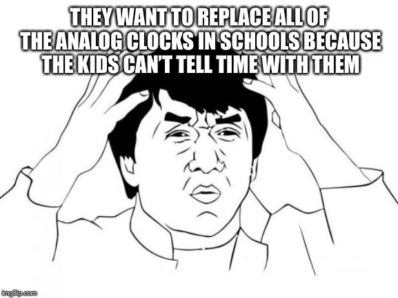 Jackie Chan WTF Meme | THEY WANT TO REPLACE ALL OF THE ANALOG CLOCKS IN SCHOOLS BECAUSE THE KIDS CAN'T TELL TIME WITH THEM | image tagged in memes,jackie chan wtf | made w/ Imgflip meme maker