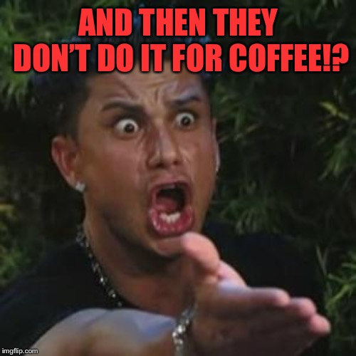 Angry Guido | AND THEN THEY DON'T DO IT FOR COFFEE!? | image tagged in angry guido | made w/ Imgflip meme maker