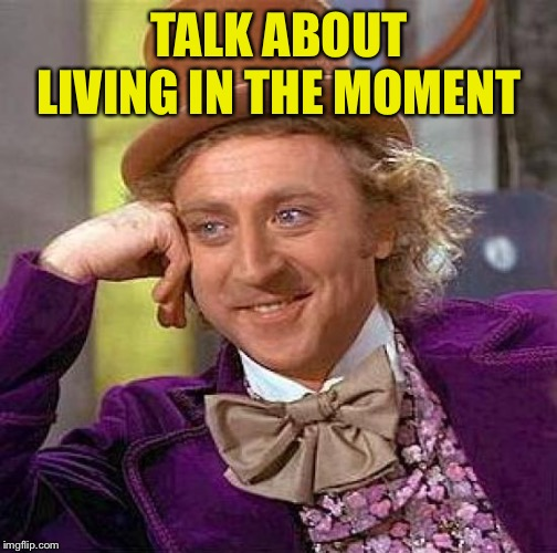 Creepy Condescending Wonka Meme | TALK ABOUT LIVING IN THE MOMENT | image tagged in memes,creepy condescending wonka | made w/ Imgflip meme maker