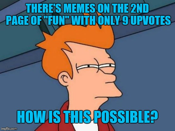 "One of mine is on the 3rd with 9 upvotes. Awhile back a meme with 9 upvotes would be on like the 12th page. That's weird! | THERE'S MEMES ON THE 2ND PAGE OF ""FUN"" WITH ONLY 9 UPVOTES HOW IS THIS POSSIBLE? 
