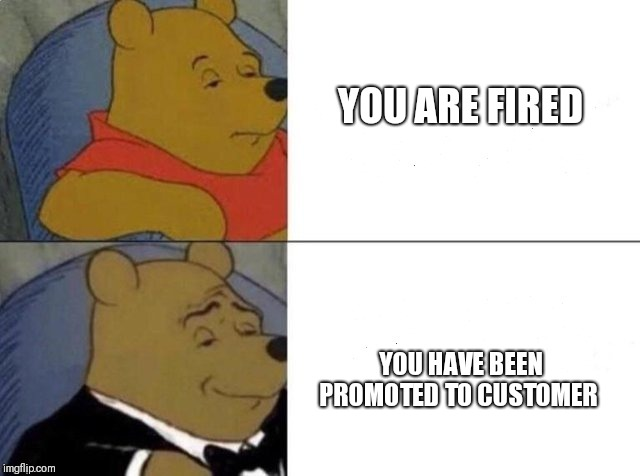 Tuxedo Winnie The Pooh Meme | YOU ARE FIRED YOU HAVE BEEN PROMOTED TO CUSTOMER | image tagged in tuxedo winnie the pooh | made w/ Imgflip meme maker