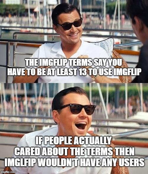 Leonardo Dicaprio Wolf Of Wall Street Meme | THE IMGFLIP TERMS SAY YOU HAVE TO BE AT LEAST 13 TO USE IMGFLIP IF PEOPLE ACTUALLY CARED ABOUT THE TERMS THEN IMGLFIP WOULDN'T HAVE ANY USER | image tagged in memes,leonardo dicaprio wolf of wall street | made w/ Imgflip meme maker