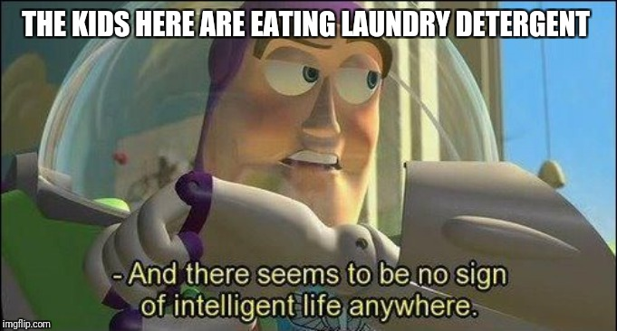 No sign of intelligent life | THE KIDS HERE ARE EATING LAUNDRY DETERGENT | image tagged in no sign of intelligent life | made w/ Imgflip meme maker