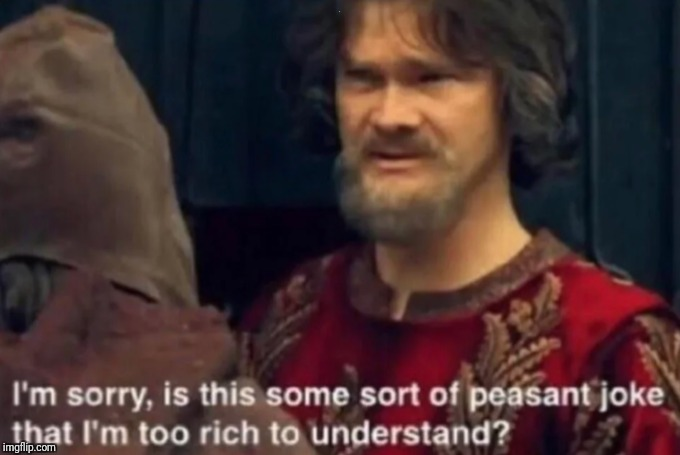 Peasant Joke I'm too rich to understand | . | image tagged in peasant joke i'm too rich to understand | made w/ Imgflip meme maker