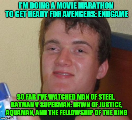 Almost ready? |  I'M DOING A MOVIE MARATHON TO GET READY FOR AVENGERS: ENDGAME; SO FAR I'VE WATCHED MAN OF STEEL, BATMAN V SUPERMAN: DAWN OF JUSTICE, AQUAMAN, AND THE FELLOWSHIP OF THE RING | image tagged in memes,10 guy,dc comics,marvel,hype train,avengers | made w/ Imgflip meme maker