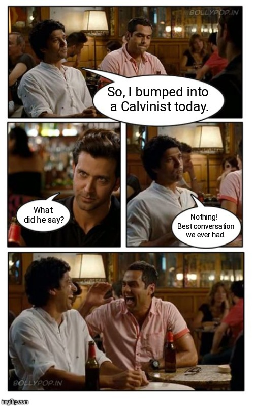 ZNMD Meme |  So, I bumped into a Calvinist today. What did he say? Nothing!  Best conversation we ever had. | image tagged in memes,znmd | made w/ Imgflip meme maker