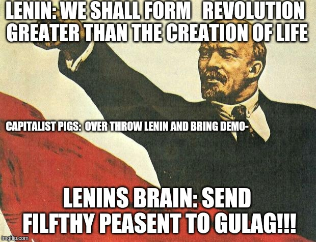 ...you're a communist | LENIN: WE SHALL FORM   REVOLUTION GREATER THAN THE CREATION OF LIFE LENINS BRAIN: SEND FILFTHY PEASENT TO GULAG!!! CAPITALIST PIGS:  OVER TH | image tagged in you're a communist | made w/ Imgflip meme maker