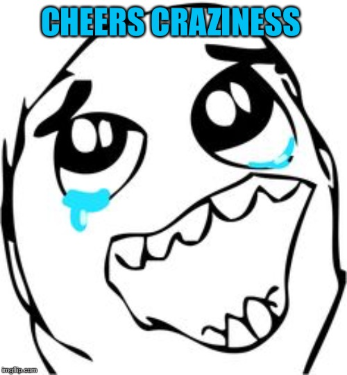 Crying happy troll | CHEERS CRAZINESS | image tagged in crying happy troll | made w/ Imgflip meme maker