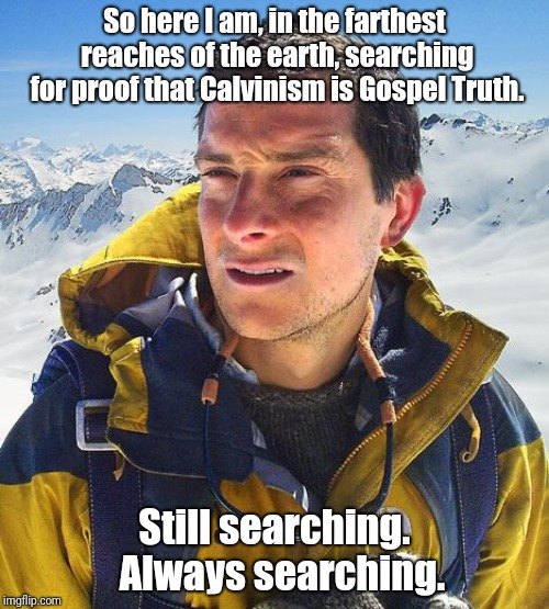 Bear Grylls Meme |  So here I am, in the farthest reaches of the earth, searching for proof that Calvinism is Gospel Truth. Still searching.  Always searching. | image tagged in memes,bear grylls | made w/ Imgflip meme maker
