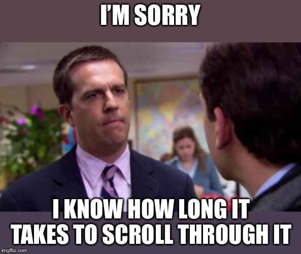 Sorry I annoyed you | I'M SORRY I KNOW HOW LONG IT TAKES TO SCROLL THROUGH IT | image tagged in sorry i annoyed you | made w/ Imgflip meme maker