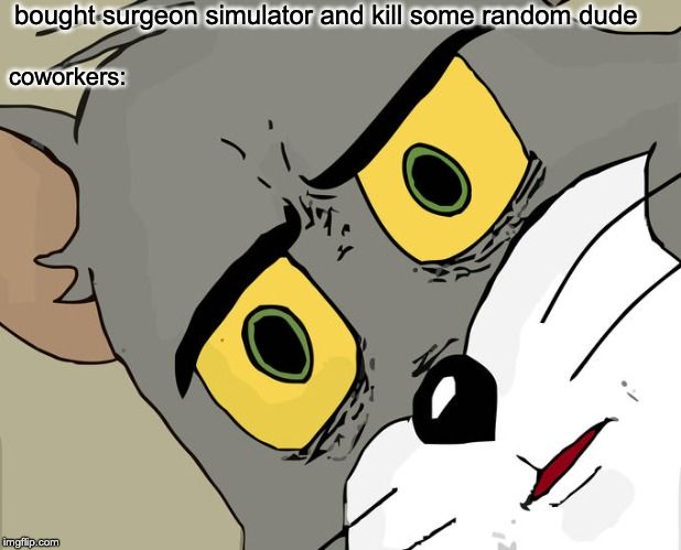 Unsettled Tom Meme | bought surgeon simulator and kill some random dude coworkers: | image tagged in memes,unsettled tom | made w/ Imgflip meme maker