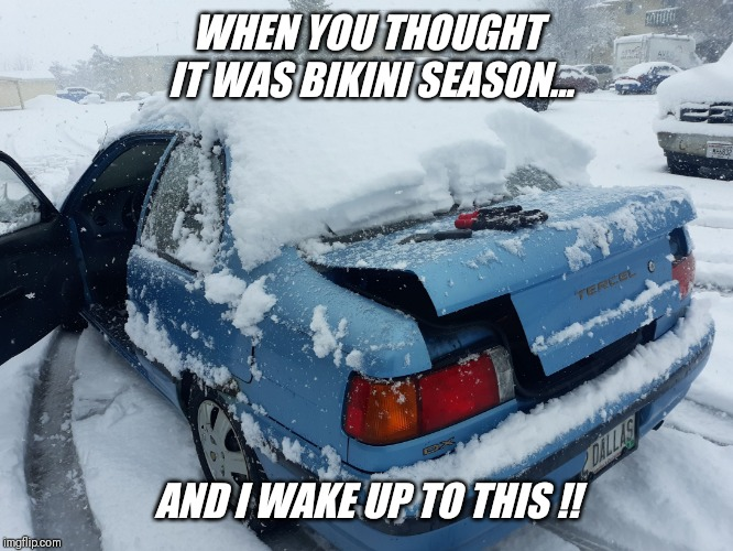 So much for tan lines at the pool today !! | WHEN YOU THOUGHT IT WAS BIKINI SEASON... AND I WAKE UP TO THIS !! | image tagged in hate,snow,love,summer,bikini girls | made w/ Imgflip meme maker