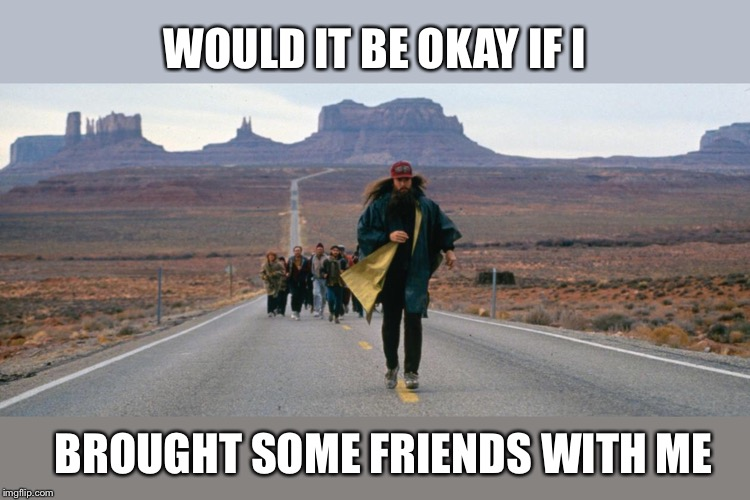WOULD IT BE OKAY IF I BROUGHT SOME FRIENDS WITH ME | made w/ Imgflip meme maker