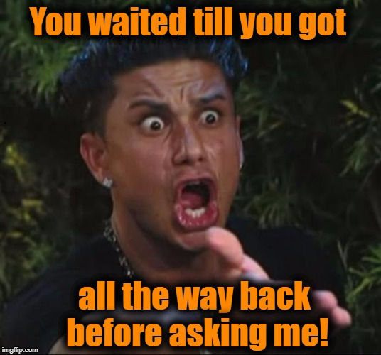 for crying out loud | You waited till you got all the way back before asking me! | image tagged in for crying out loud | made w/ Imgflip meme maker