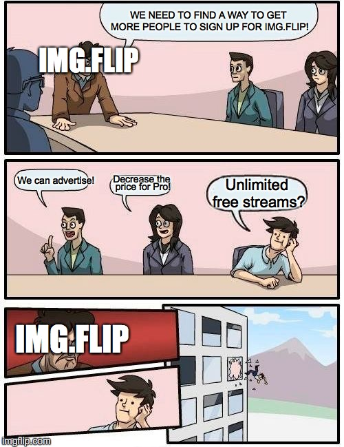 you know you want unlimited free streams >:) | WE NEED TO FIND A WAY TO GET MORE PEOPLE TO SIGN UP FOR IMG.FLIP! We can advertise! Decrease the price for Pro! Unlimited free streams? IMG. | image tagged in memes,more fun streams,don't throw people out the window | made w/ Imgflip meme maker