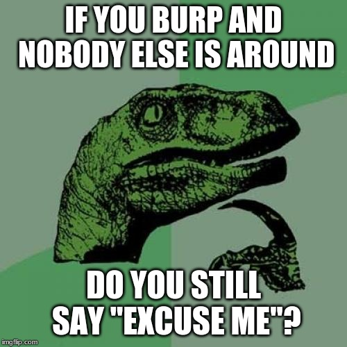 "I mean, it would just seem pointless. | IF YOU BURP AND NOBODY ELSE IS AROUND DO YOU STILL SAY ""EXCUSE ME""? 