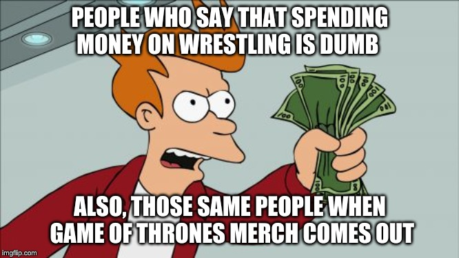 when a GOT fan meats a wrestling fan | PEOPLE WHO SAY THAT SPENDING MONEY ON WRESTLING IS DUMB ALSO, THOSE SAME PEOPLE WHEN GAME OF THRONES MERCH COMES OUT | image tagged in memes,shut up and take my money fry,wrestling,game of thrones,ironic | made w/ Imgflip meme maker