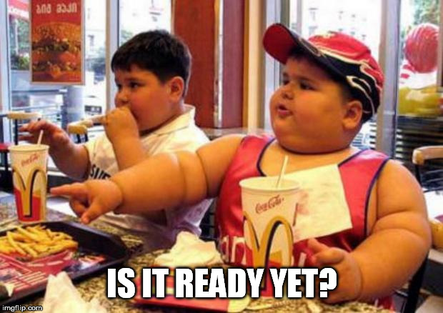 Fat McDonald's Kid | IS IT READY YET? | image tagged in fat mcdonald's kid | made w/ Imgflip meme maker