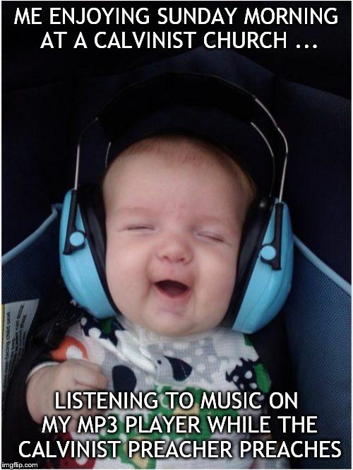 Jammin Baby Meme |  ME ENJOYING SUNDAY MORNING AT A CALVINIST CHURCH ... LISTENING TO MUSIC ON MY MP3 PLAYER WHILE THE CALVINIST PREACHER PREACHES | image tagged in memes,jammin baby | made w/ Imgflip meme maker