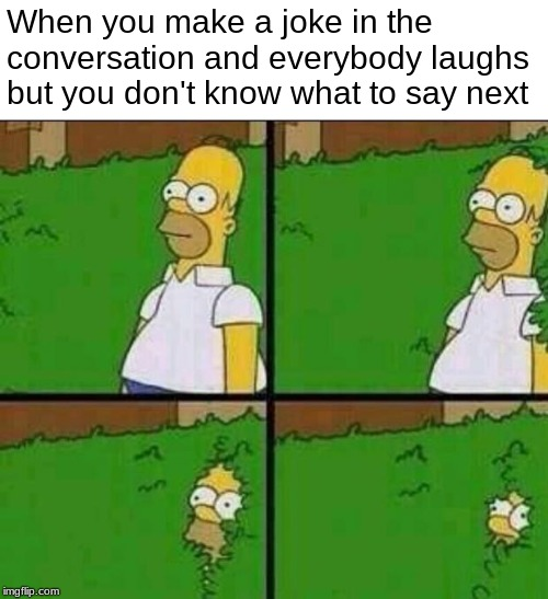 Evacuate the premises! | When you make a joke in the conversation and everybody laughs but you don't know what to say next | image tagged in homer simpson in bush - large,memes,funny memes,dank memes,relatable,simpsons | made w/ Imgflip meme maker