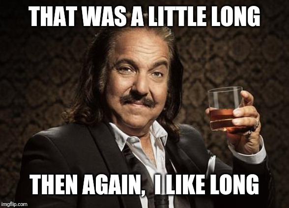 ron jeremy | THAT WAS A LITTLE LONG THEN AGAIN,  I LIKE LONG | image tagged in ron jeremy | made w/ Imgflip meme maker