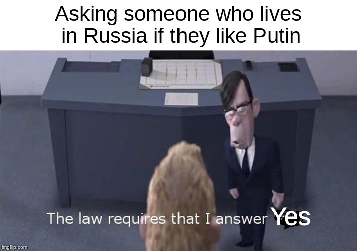 The Law Requires | Asking someone who lives in Russia if they like Putin Yes | image tagged in the law requires | made w/ Imgflip meme maker