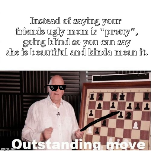 "Blinding Move | Instead of saying your friends ugly mom is ""pretty"", going blind so you can say she is beautiful and kinda mean it. 