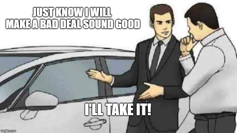 Car Salesman Slaps Roof Of Car Meme |  JUST KNOW I WILL MAKE A BAD DEAL SOUND GOOD; I'LL TAKE IT! | image tagged in memes,car salesman slaps roof of car | made w/ Imgflip meme maker
