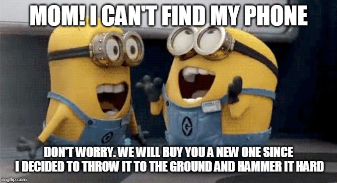 Excited Minions | MOM! I CAN'T FIND MY PHONE DON'T WORRY. WE WILL BUY YOU A NEW ONE SINCE I DECIDED TO THROW IT TO THE GROUND AND HAMMER IT HARD | image tagged in memes,excited minions | made w/ Imgflip meme maker