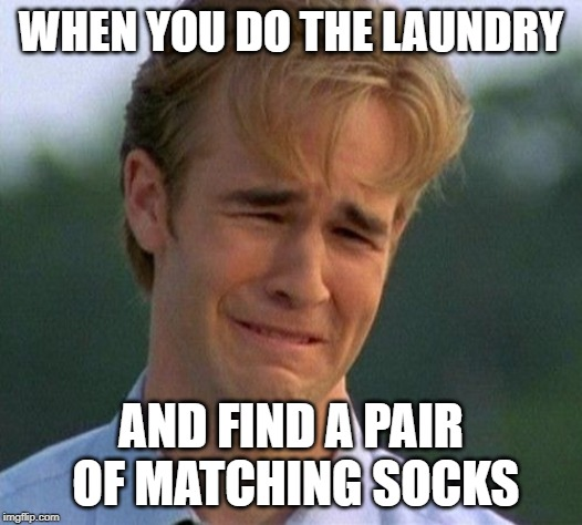 1990s First World Problems Meme | WHEN YOU DO THE LAUNDRY AND FIND A PAIR OF MATCHING SOCKS | image tagged in memes,1990s first world problems | made w/ Imgflip meme maker