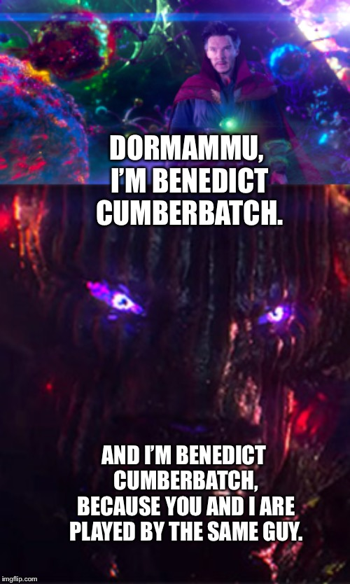 Doctor Strange and Dormammu introducing each other by the name of the same Actor who plays them both. |  DORMAMMU, I'M BENEDICT CUMBERBATCH. AND I'M BENEDICT CUMBERBATCH, BECAUSE YOU AND I ARE PLAYED BY THE SAME GUY. | image tagged in funny memes,benedict cumberbatch,marvel,doctor strange | made w/ Imgflip meme maker