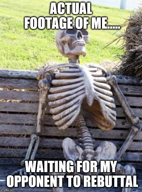 Waiting Skeleton Meme | ACTUAL FOOTAGE OF ME..... WAITING FOR MY OPPONENT TO REBUTTAL | image tagged in memes,waiting skeleton | made w/ Imgflip meme maker