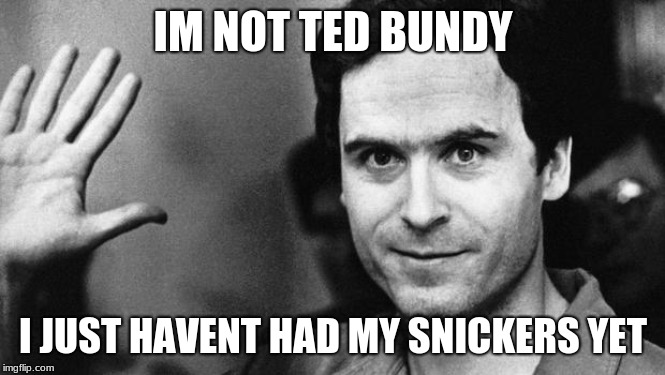 ted bundy greeting | IM NOT TED BUNDY I JUST HAVENT HAD MY SNICKERS YET | image tagged in ted bundy greeting | made w/ Imgflip meme maker