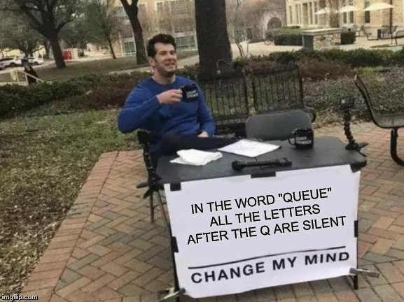"Change My Mind Meme | IN THE WORD ""QUEUE"" ALL THE LETTERS AFTER THE Q ARE SILENT 