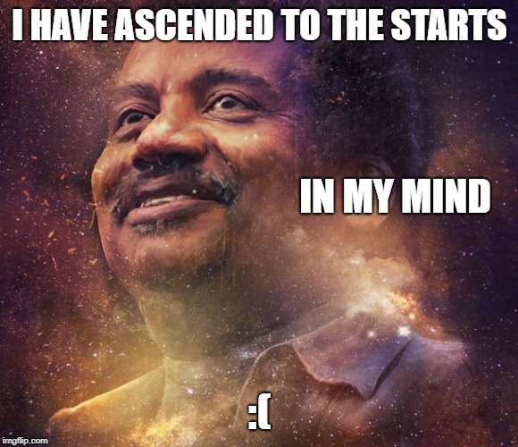 Neil DeGrasse Tyson | I HAVE ASCENDED TO THE STARTS :( IN MY MIND | image tagged in neil degrasse tyson | made w/ Imgflip meme maker