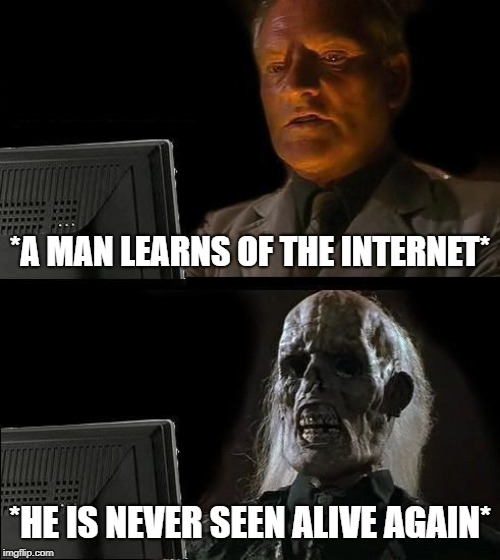 Ill Just Wait Here Meme | *A MAN LEARNS OF THE INTERNET* *HE IS NEVER SEEN ALIVE AGAIN* | image tagged in memes,ill just wait here | made w/ Imgflip meme maker